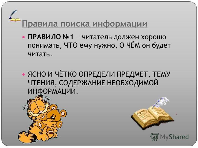 Правила поиска информации ПРАВИЛО 1 читатель должен хорошо понимать, ЧТО ему нужно, О ЧЁМ он будет читать. ЯСНО И ЧЁТКО ОПРЕДЕЛИ ПРЕДМЕТ, ТЕМУ ЧТЕНИЯ, СОДЕРЖАНИЕ НЕОБХОДИМОЙ ИНФОРМАЦИИ.