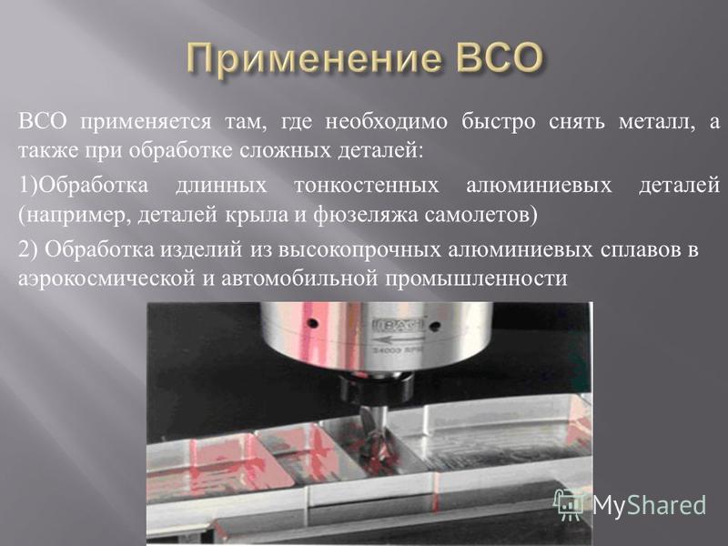 ВСО применяется там, где необходимо быстро снять металл, а также при обработке сложных деталей : 1) Обработка длинных тонкостенных алюминиевых деталей ( например, деталей крыла и фюзеляжа самолетов ) 2) Обработка изделий из высокопрочных алюминиевых