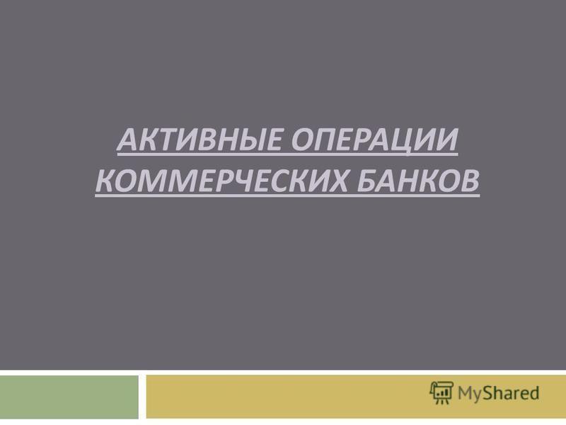 АКТИВНЫЕ ОПЕРАЦИИ КОММЕРЧЕСКИХ БАНКОВ