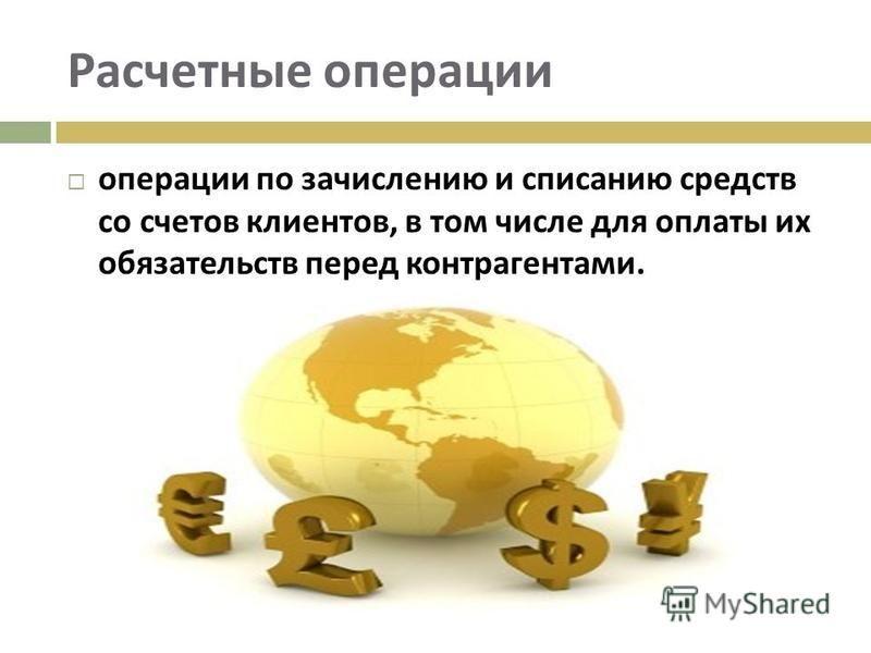 Расчетные операции операции по зачислению и списанию средств со счетов клиентов, в том числе для оплаты их обязательств перед контрагентами.