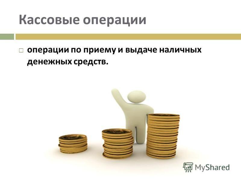 Кассовые операции операции по приему и выдаче наличных денежных средств.