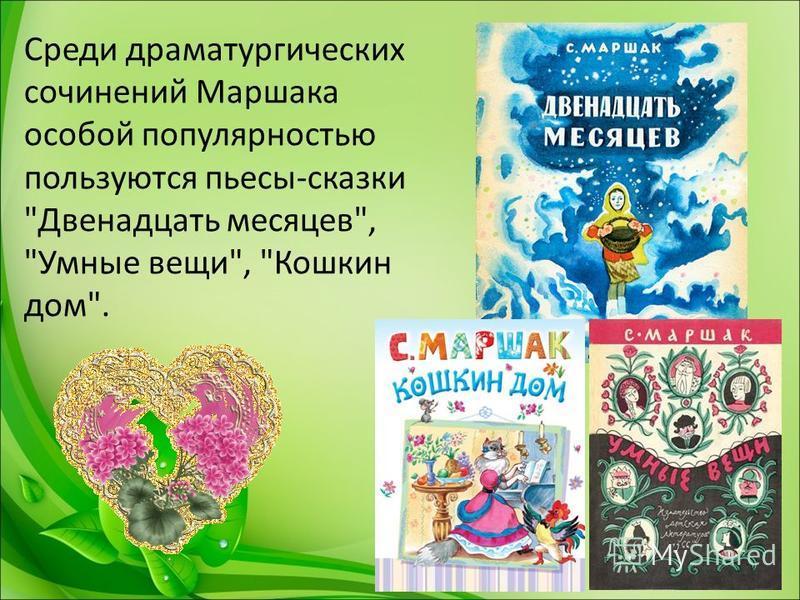 Среди драматургических сочинений Маршака особой популярностью пользуются пьесы-сказки Двенадцать месяцев, Умные вещи, Кошкин дом.