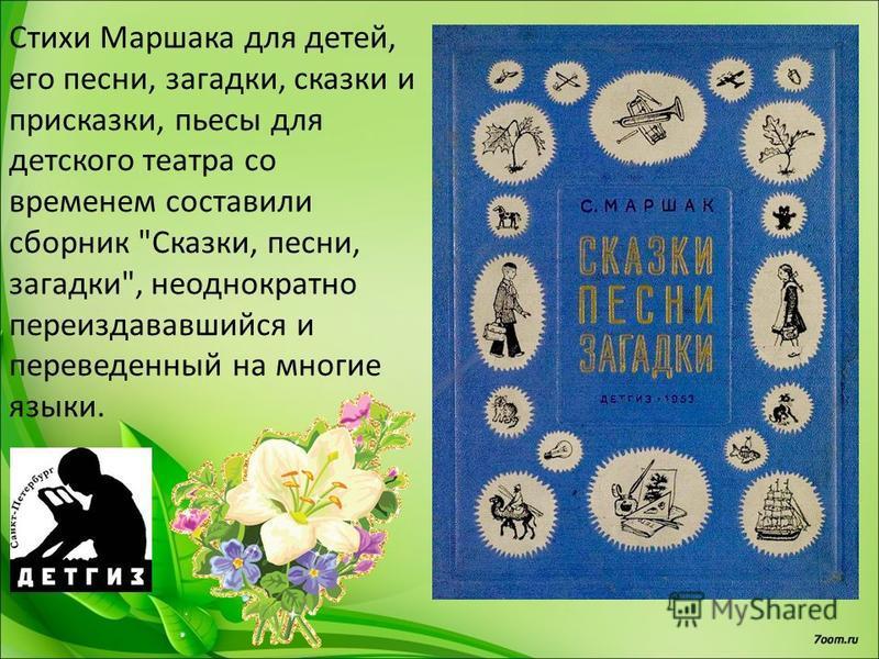 Стихи Маршака для детей, его песни, загадки, сказки и присказки, пьесы для детского театра со временем составили сборник Сказки, песни, загадки, неоднократно переиздававшийся и переведенный на многие языки.
