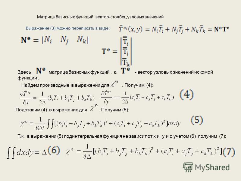 Матрица базисных функций вектор-столбец узловых значений Выражение (3) можно переписать в виде: Здесь матрица базисных функций, а - вектор узловых значений искомой функции. Найдем производные в выражении для. Получим (4): Подставим (4) в выражение дл