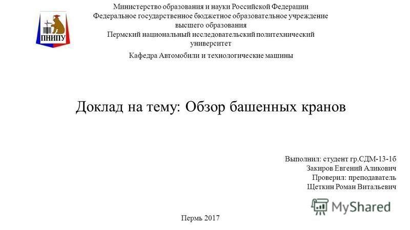 Доклад на тему: Обзор башенных кранов Министерство образования и науки Российской Федерации Федеральное государственное бюджетное образовательное учреждение высшего образования Пермский национальный исследовательский политехнический университет Кафед