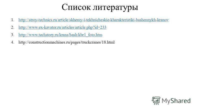 Список литературы 1.http://stroy-technics.ru/article/skhemy-i-tekhnicheskie-kharakteristiki-bashennykh-kranovhttp://stroy-technics.ru/article/skhemy-i-tekhnicheskie-kharakteristiki-bashennykh-kranov 2.http://www.ex-kavator.ru/articles/article.php?id=