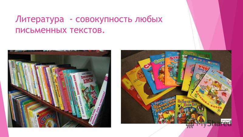 Литература - совокупность любых письменных текстов.