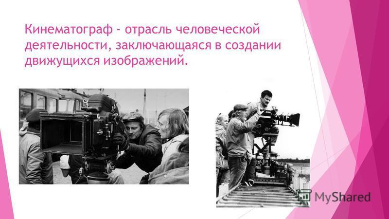Кинематограф - отрасль человеческой деятельности, заключающаяся в создании движущихся изображений.