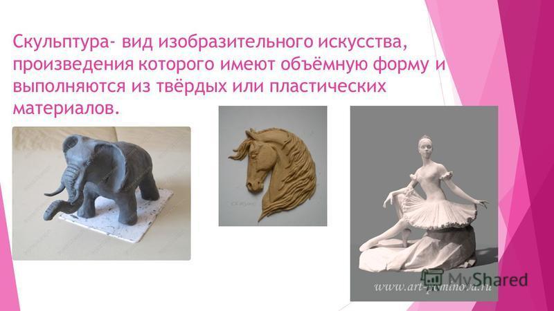 Скульптура- вид изобразительного искусства, произведения которого имеют объёмную форму и выполняются из твёрдых или пластических материалов.