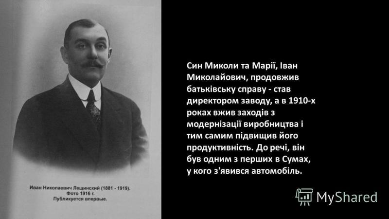 Син Миколи та Марії, Іван Миколайович, продовжив батьківську справу - став директором заводу, а в 1910-х роках вжив заходів з модернізації виробництва і тим самим підвищив його продуктивність. До речі, він був одним з перших в Сумах, у кого з'явився