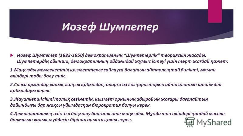 Иозеф Шумпетер Иозеф Шумпетер (1883-1950) демократияның Шумпетерлік теория сын фасады. Шумпетердің ойынша, демократияның ойдағыдай жұмыс істеуі үшін төрт жағдай қажет: 1.Маңызды мемлекеттік қызметтерге сайлауға болатын сайтарлықтай билікті, маман өкі