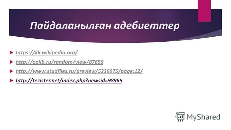 Пайдаланылған адебиеттер https://kk.wikipedia.org/ http://oplib.ru/random/view/87656 http://www.studfiles.ru/preview/5239975/page:12/ http://tezister.net/index.php?newsid=98965