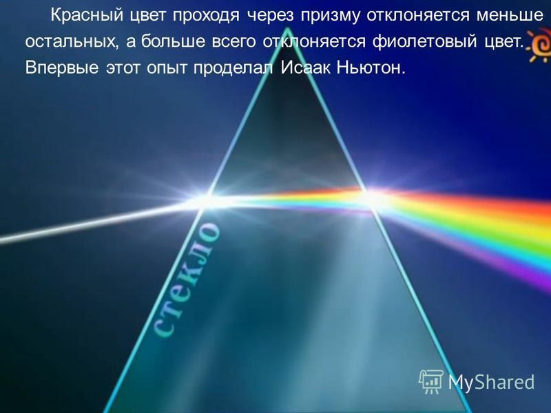 Красный цвет проходя через призму отклоняется меньше остальных, а больше всего отклоняется фиолетовый цвет. Впервые этот опыт проделал Исаак Ньютон.