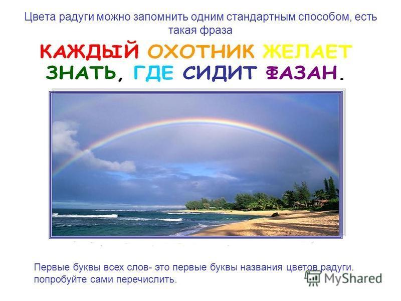 Цвета радуги можно запомнить одним стандартным способом, есть такая фраза Первые буквы всех слов- это первые буквы названия цветов радуги. попробуйте сами перечислить.