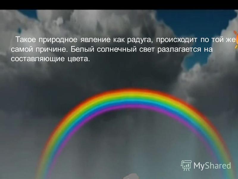 Такое природное явление как радуга, происходит по той же самой причине. Белый солнечный свет разлагается на составляющие цвета.