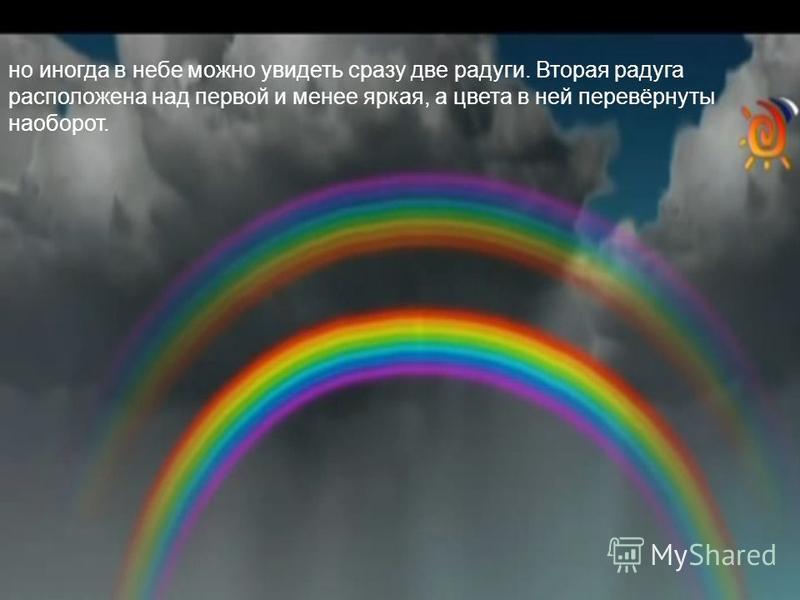 но иногда в небе можно увидеть сразу две радуги. Вторая радуга расположена над первой и менее яркая, а цвета в ней перевёрнуты наоборот.