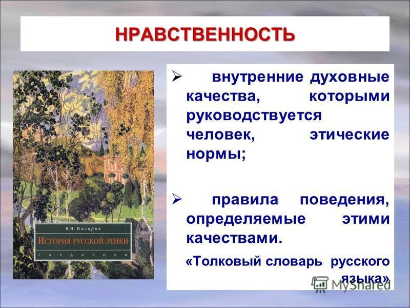 НРАВСТВЕННОСТЬ внутренние духовные качества, которыми руководствуется человек, этические нормы; правила поведения, определяемые этими качествами. «Толковый словарь русского языка»
