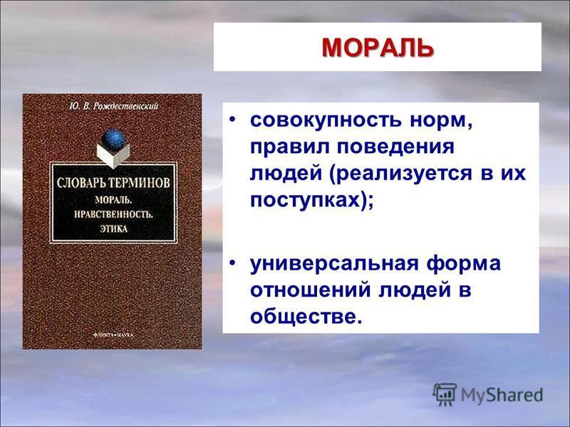 МОРАЛЬ совокупность норм, правил поведения людей (реализуется в их поступках); универсальная форма отношений людей в обществе.
