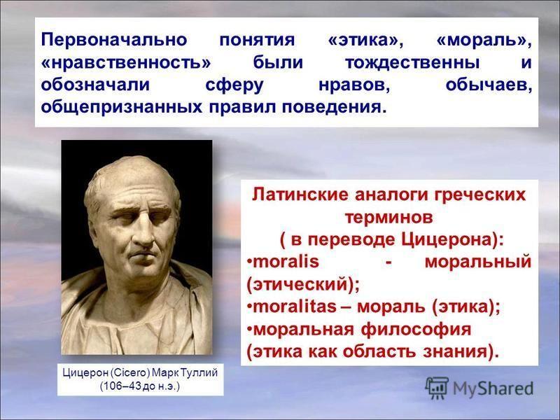 Первоначально понятия «этика», «мораль», «нравственность» были тождественны и обозначали сферу нравов, обычаев, общепризнанных правил поведения. Латинские аналоги греческих терминов ( в переводе Цицерона): moralis - моральный (этический); moralitas –