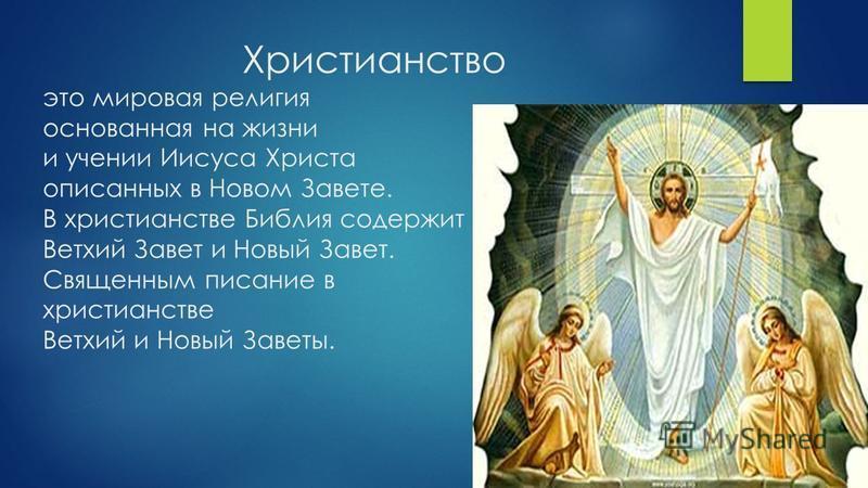 Христианство это мировая религия основанная на жизни и учении Иисуса Христа описанных в Новом Завете. В христианстве Библия содержит Ветхий Завет и Новый Завет. Священным писание в христианстве Ветхий и Новый Заветы.