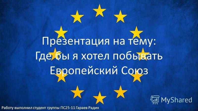 Презентация на тему: Где бы я хотел побывать Европейский Союз Работу выполнил студент группы ПС25-11 Гараев Радик