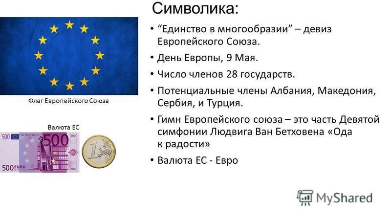 Символика: Единство в многообразии – девиз Европейского Союза. День Европы, 9 Мая. Число членов 28 государств. Потенциальные члены Албания, Македония, Сербия, и Турция. Гимн Европейского союза – это часть Девятой симфонии Людвига Ван Бетховена «Ода к