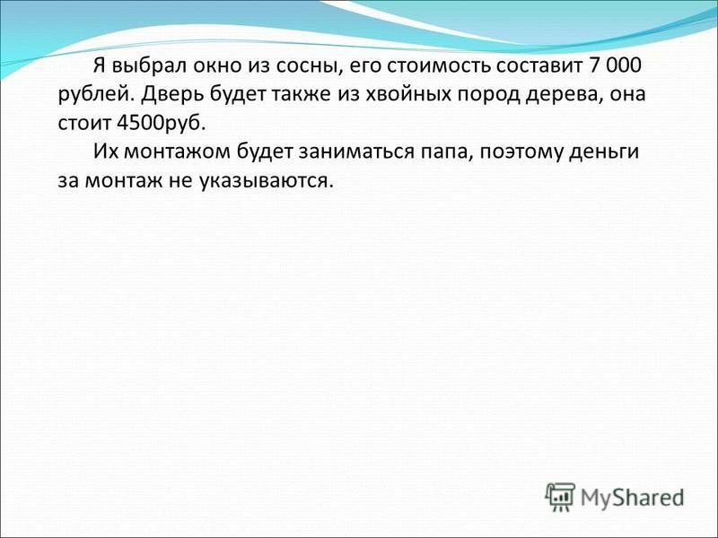 Я выбрал окно из сосны, его стоимость составит 7 000 рублей. Дверь будет также из хвойных пород дерева, она стоит 4500 руб. Их монтажом будет заниматься папа, поэтому деньги за монтаж не указываются.