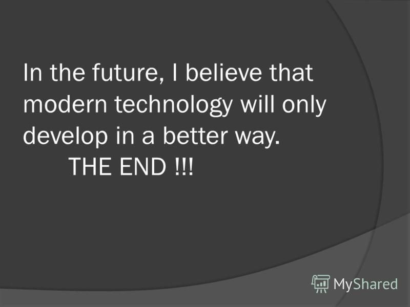 In the future, I believe that modern technology will only develop in a better way. THE END !!!