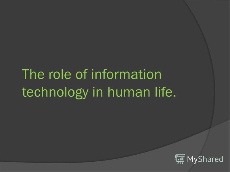 The role of information technology in human life.