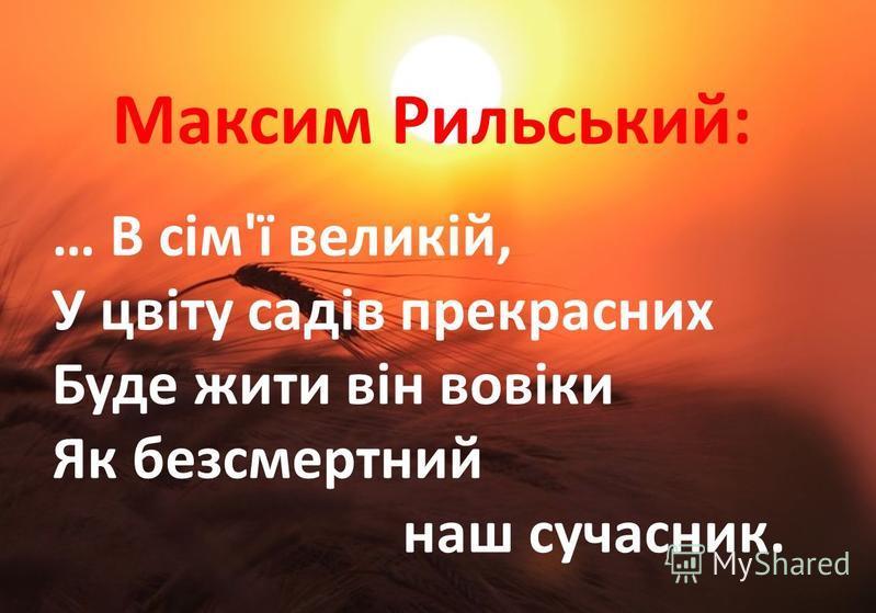 Максим Рильський: … В сім'ї великій, У цвіту садів прекрасних Буде жити він вовіки Як безсмертний наш сучасник.