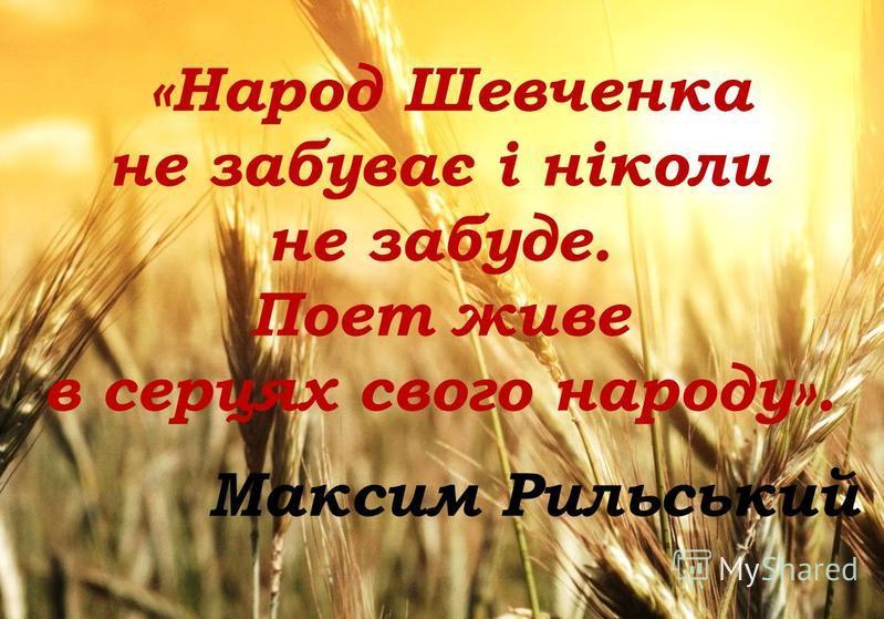 «Народ Шевченка не забуває і ніколи не забуде. Поет живе в серцях свого народу». Максим Рильський