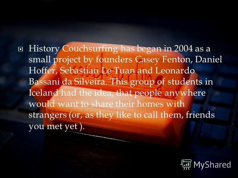 History Couchsurfing has began in 2004 as a small project by founders Casey Fenton, Daniel Hoffer, Sebastian Le Tuan and Leonardo Bassani da Silveira. This group of students in Iceland had the idea, that people anywhere would want to share their home