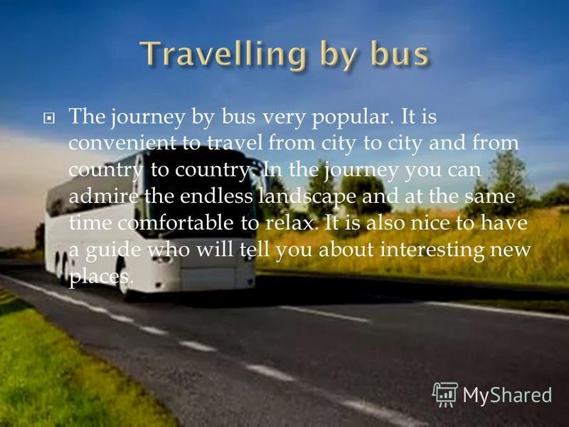 The journey by bus very popular. It is convenient to travel from city to city and from country to country. In the journey you can admire the endless landscape and at the same time comfortable to relax. It is also nice to have a guide who will tell yo