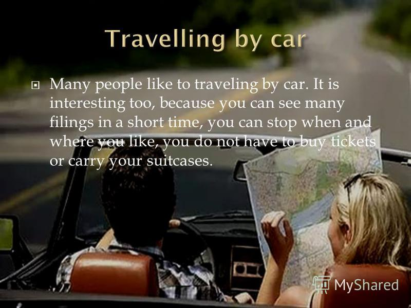 Many people like to traveling by car. It is interesting too, because you can see many filings in a short time, you can stop when and where you like, you do not have to buy tickets or carry your suitcases.