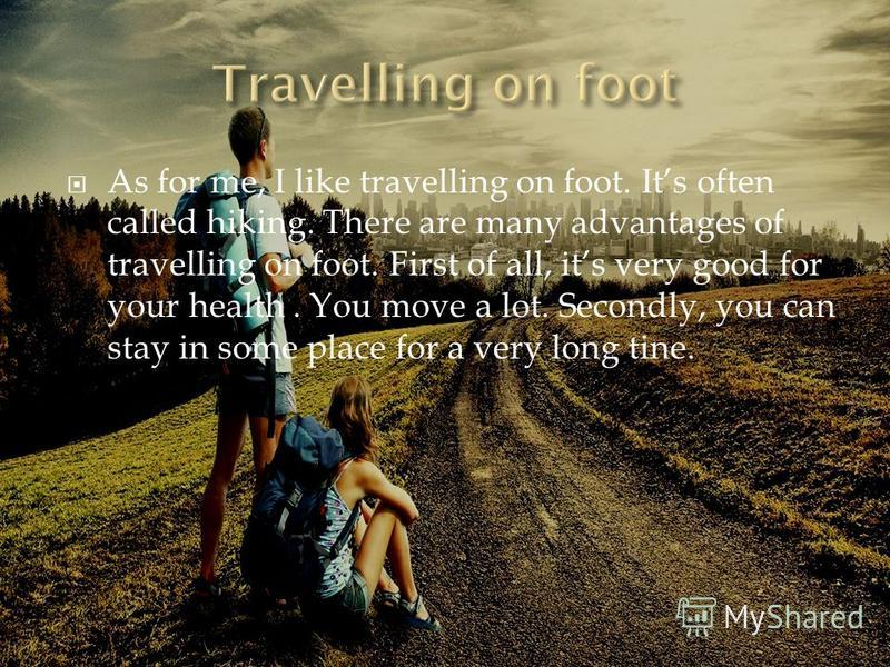 As for me, I like travelling on foot. Its often called hiking. There are many advantages of travelling on foot. First of all, its very good for your health. You move a lot. Secondly, you can stay in some place for a very long tine.