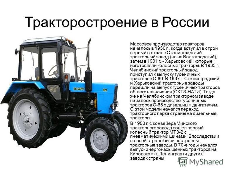 Тракторостроение в России Массовое производство тракторов началось в 1930 г., когда вступил в строй первый в стране Сталинградский тракторный завод (ныне Волгоградский), затем в 1931 г. - Харьковский, которые изготовляли колесные тракторы. В 1933 г.