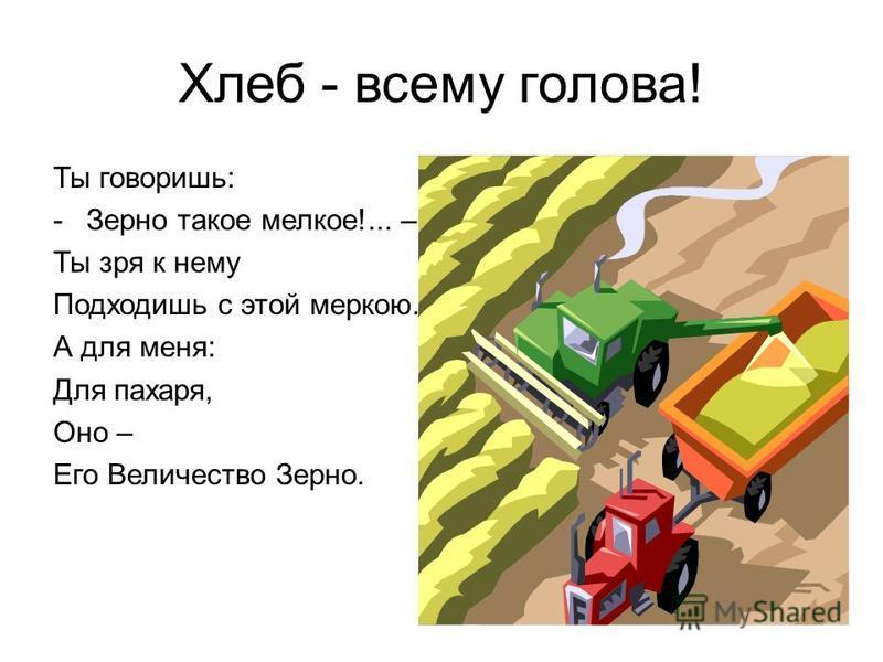 Хлеб - всему голова! Ты говоришь: -Зерно такое мелкое!... – Ты зря к нему Подходишь с этой меркою. А для меня: Для пахаря, Оно – Его Величество Зерно.