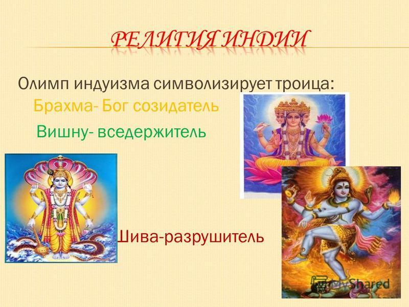 Олимп индуизма символизирует троица: Брахма- Бог созидатель Вишну- вседержитель Шива-разрушитель