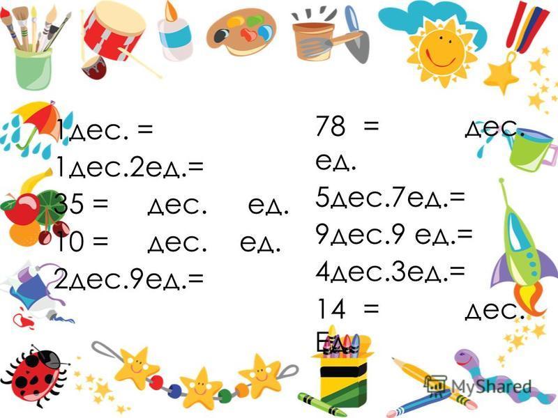 1 дес. = 1 дес.2 ед.= 35 = дес. ед. 10 = дес. ед. 2 дес.9 ед.= 78 = дес. ед. 5 дес.7 ед.= 9 дес.9 ед.= 4 дес.3 ед.= 14 = дес. Ед.