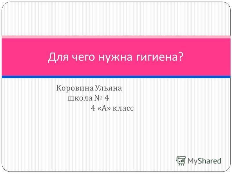 Коровина Ульяна школа 4 4 « А » класс Для чего нужна гигиена ?