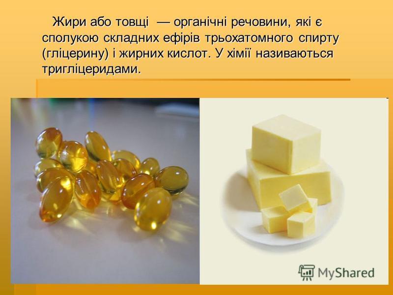 Жири або товщі органічні речовини, які є сполукою складних ефірів трьохатомного спирту (гліцерину) і жирних кислот. У хімії називаються тригліцеридами. Жири або товщі органічні речовини, які є сполукою складних ефірів трьохатомного спирту (гліцерину)