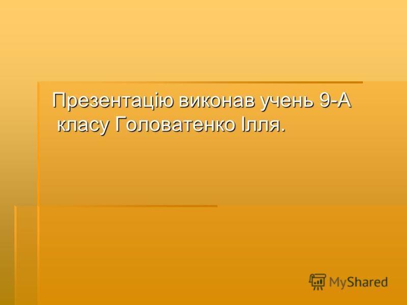 Презентацію виконав учень 9-А класу Головатенко Ілля. Презентацію виконав учень 9-А класу Головатенко Ілля.