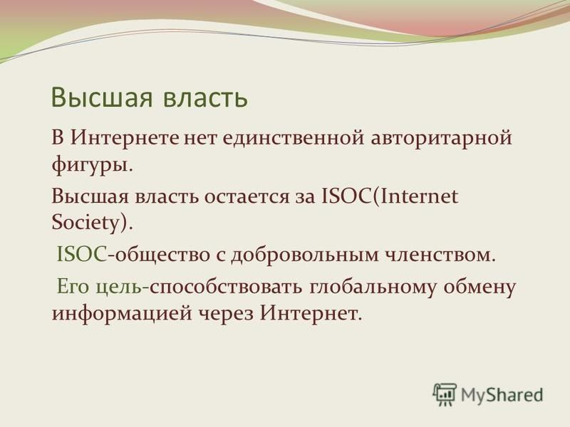 Высшая власть В Интернете нет единственной авторитарной фигуры. Высшая власть остается за ISOC(Internet Society). ISOC-общество с добровольным членством. Его цель-способствовать глобальному обмену информацией через Интернет.
