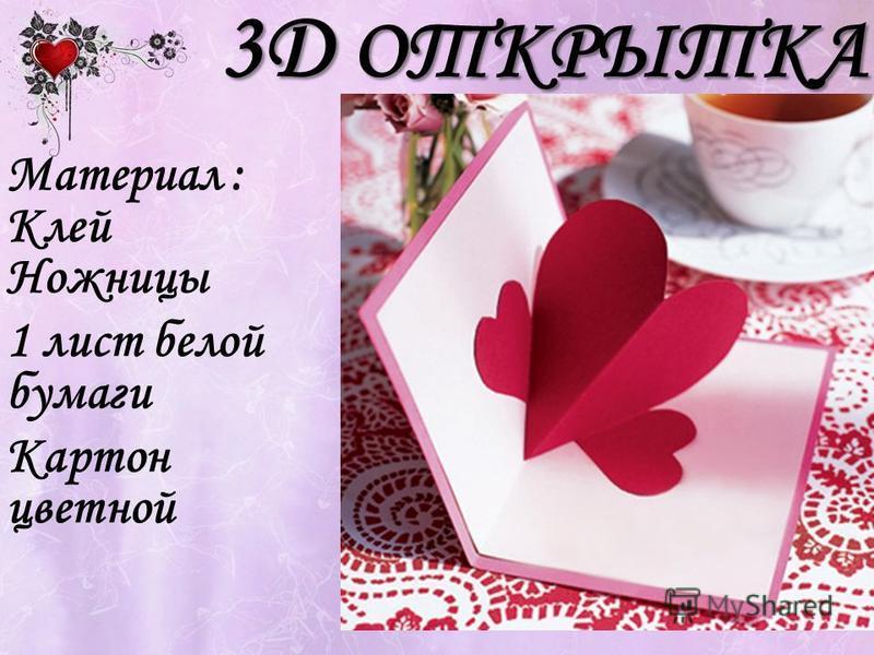 3D ОТКРЫТКА Материал : Клей Ножницы 1 лист белой бумаги Картон цветной
