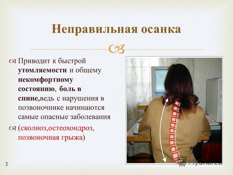 Приводит к быстрой утомляемости и общему некомфортному состоянию, боль в спине, ведь с нарушения в позвоночнике начинаются самые опасные заболевания ( сколиоз, остеохондроз, позвоночная грыжа ) Неправильная осанка 3