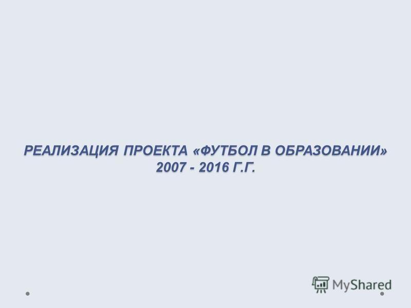 РЕАЛИЗАЦИЯ ПРОЕКТА «ФУТБОЛ В ОБРАЗОВАНИИ» 2007 - 2016 Г.Г.