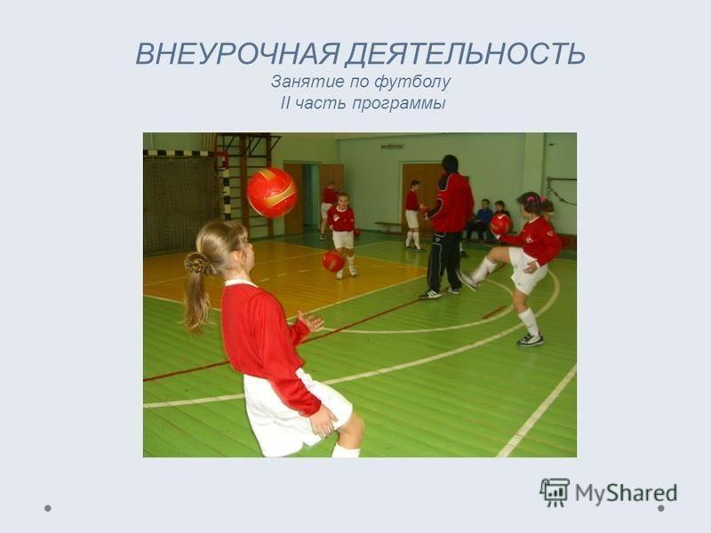 ВНЕУРОЧНАЯ ДЕЯТЕЛЬНОСТЬ Занятие по футболу II часть программы