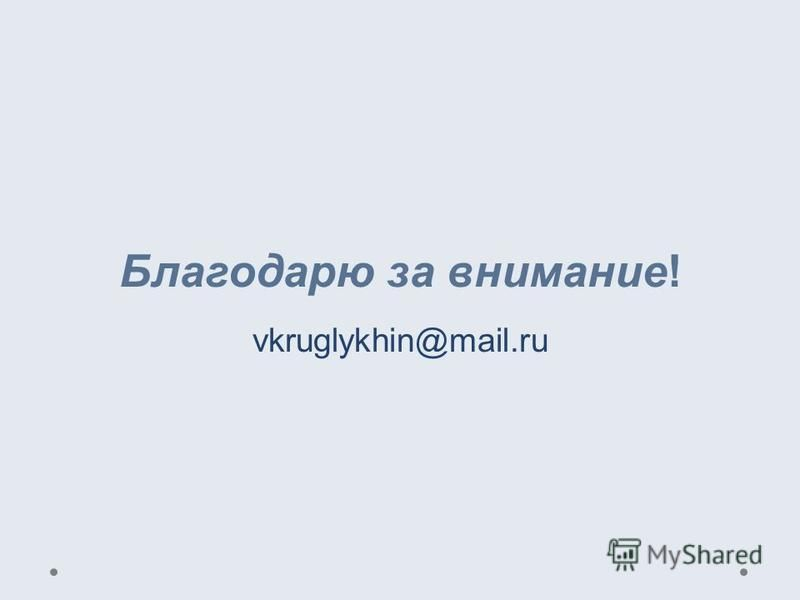 Благодарю за внимание! vkruglykhin@mail.ru