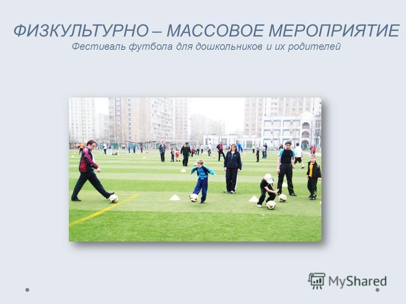 ФИЗКУЛЬТУРНО – МАССОВОЕ МЕРОПРИЯТИЕ Фестиваль футбола для дошкольников и их родителей