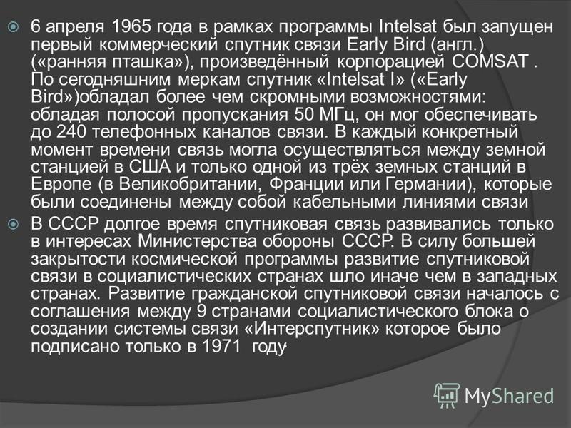 6 апреля 1965 года в рамках программы Intelsat был запущен первый коммерческий спутник связи Early Bird (англ.) («ранняя пташка»), произведённый корпорацией COMSAT. По сегодняшним меркам спутник «Intelsat I» («Early Bird»)обладал более чем скромными